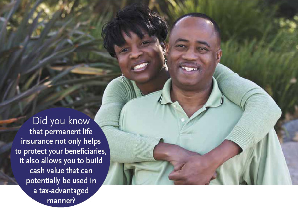 Did you know that permanent life insurance not only helps to protect your benefi ciaries, it also allows you to build cash value that can potentially be used in a tax-advantaged manner?